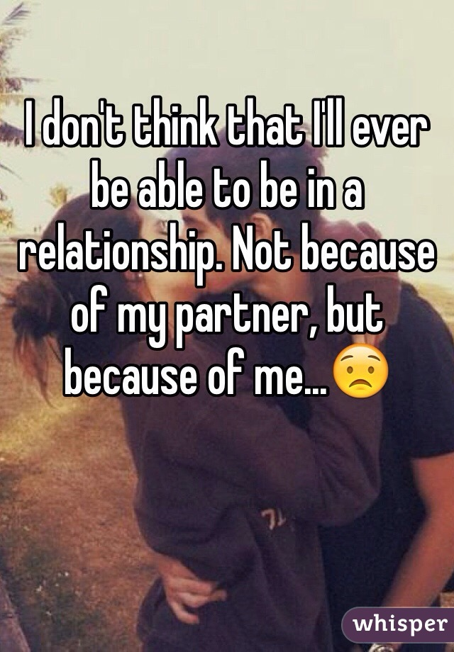 I don't think that I'll ever be able to be in a relationship. Not because of my partner, but because of me...😟