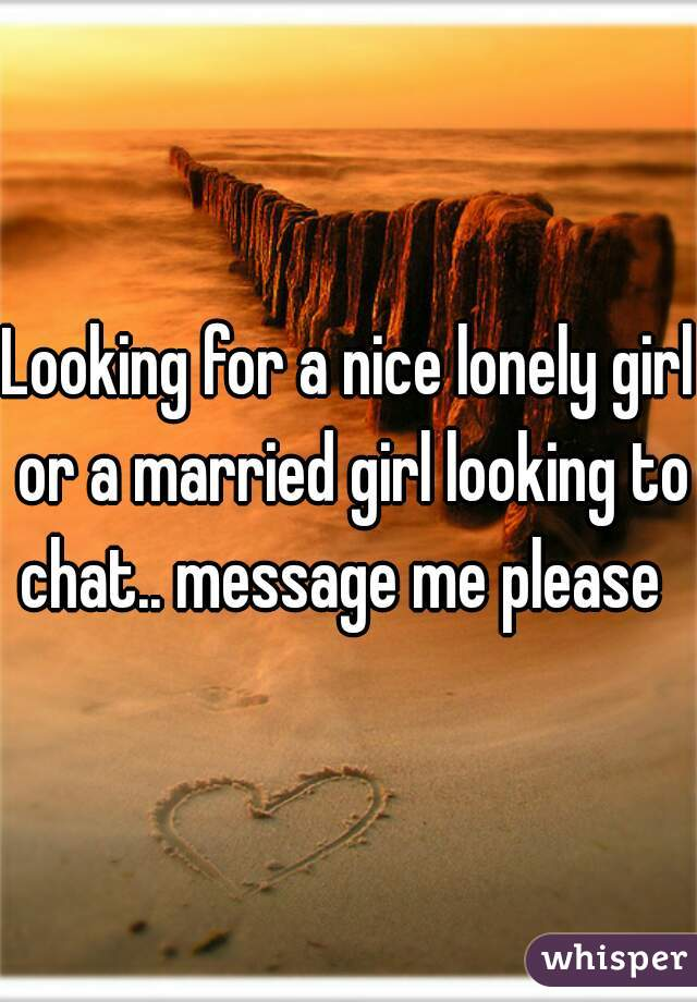 Looking for a nice lonely girl or a married girl looking to chat.. message me please