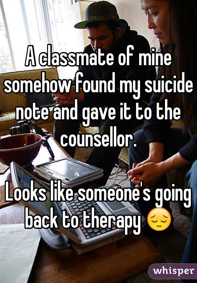 A classmate of mine somehow found my suicide note and gave it to the counsellor.  Looks like someone's going back to therapy 😔