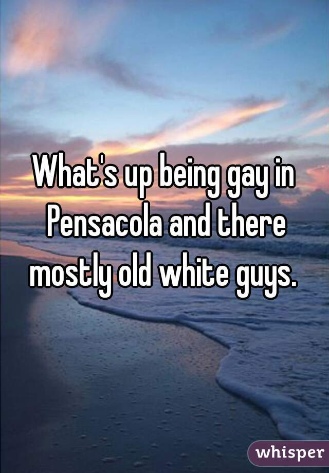 What's up being gay in Pensacola and there mostly old white guys.