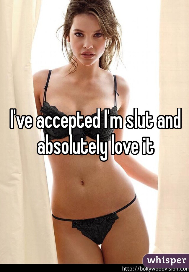 I've accepted I'm slut and absolutely love it