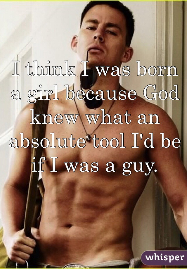 I think I was born a girl because God knew what an absolute tool I'd be if I was a guy.
