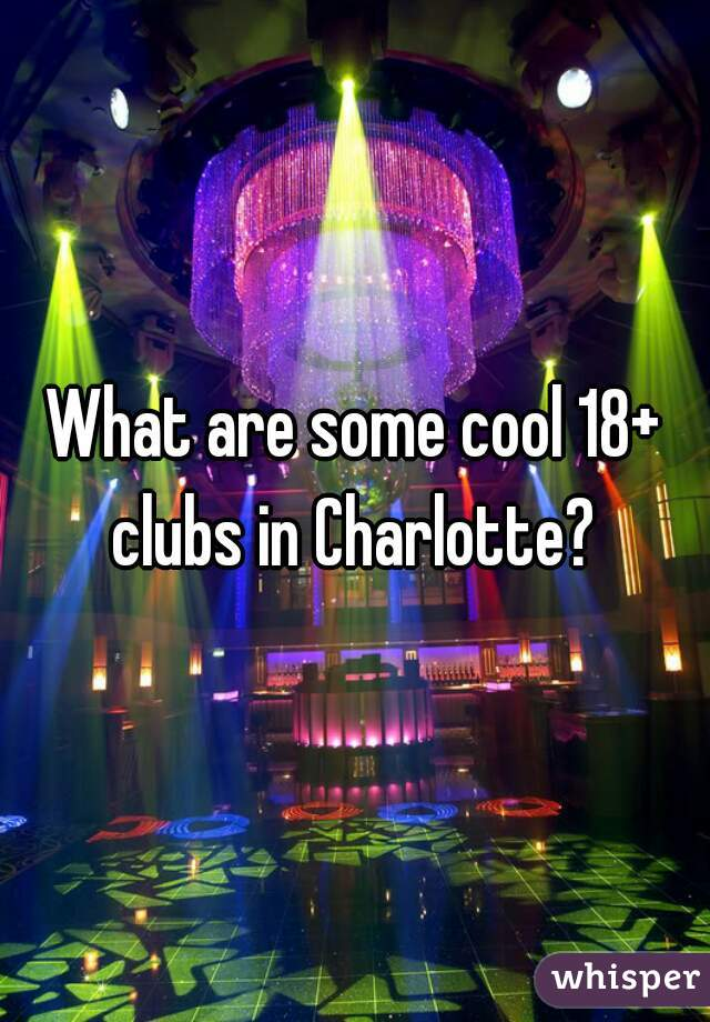 What are some cool 18+ clubs in Charlotte?