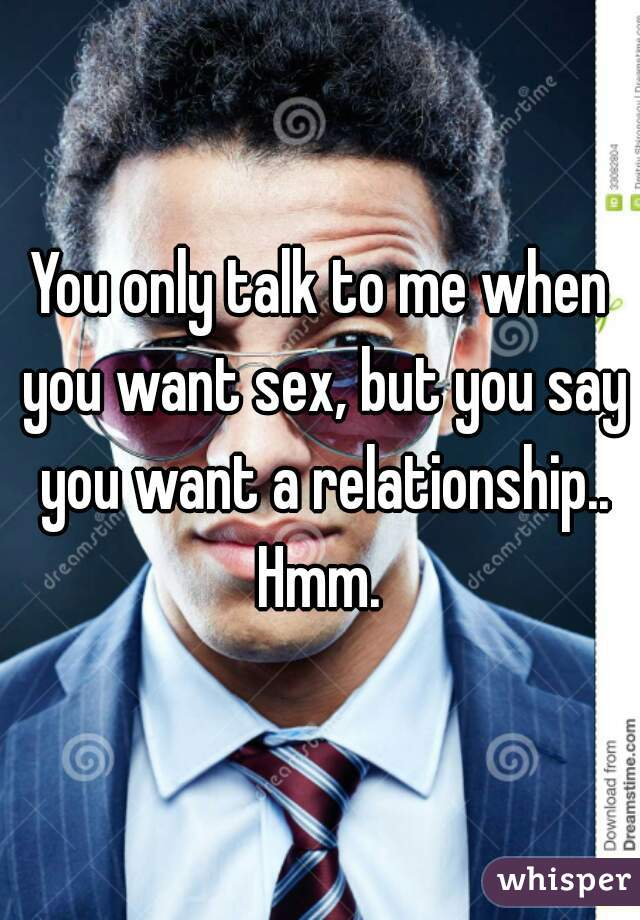 You only talk to me when you want sex, but you say you want a relationship.. Hmm.