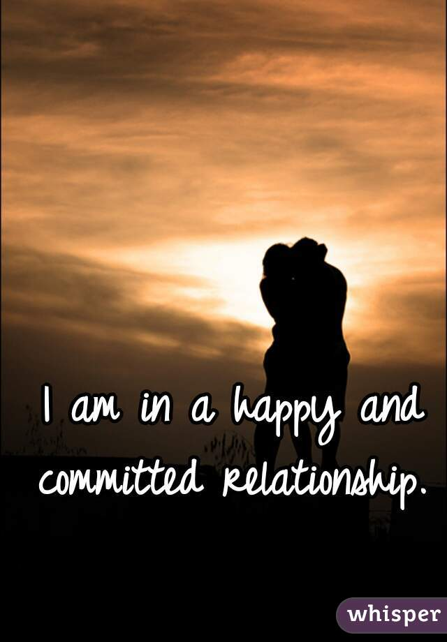 I am in a happy and committed relationship.