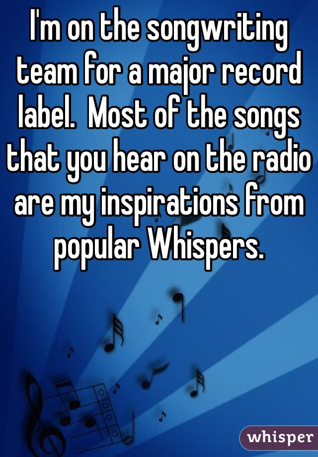 I'm on the songwriting team for a major record label.  Most of the songs that you hear on the radio are my inspirations from popular Whispers.