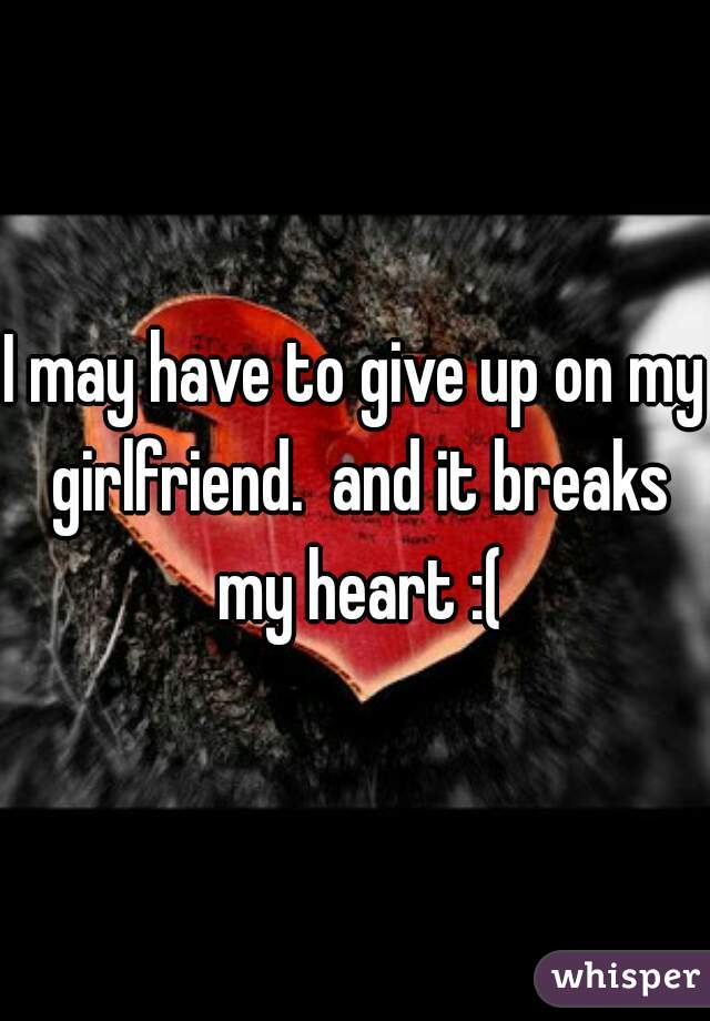 I may have to give up on my girlfriend.  and it breaks my heart :(
