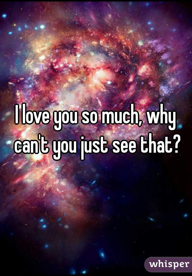 I love you so much, why can't you just see that?