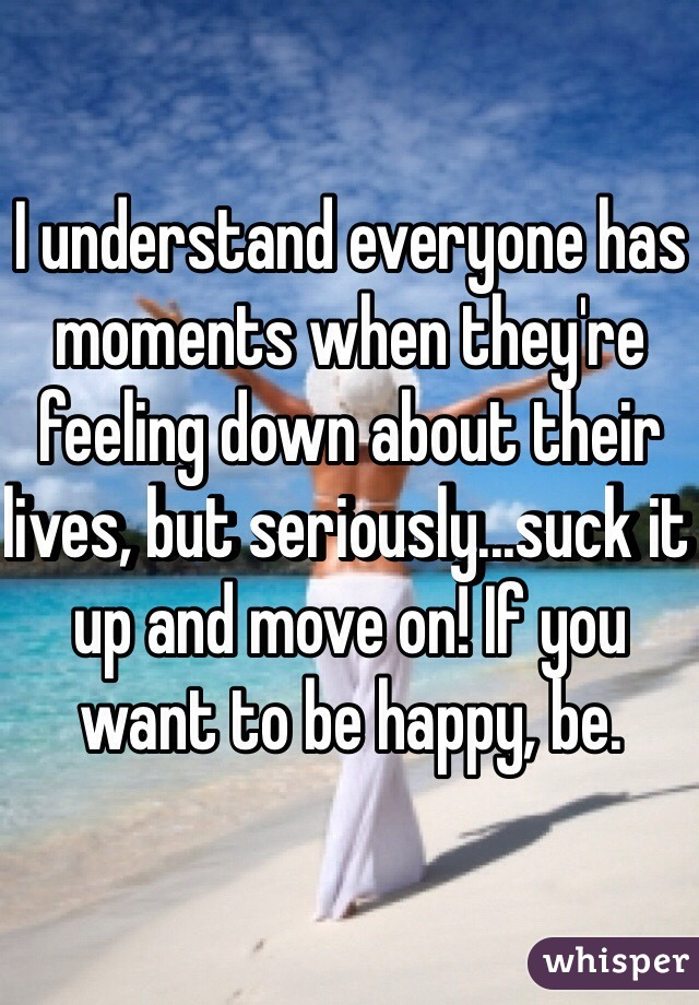 I understand everyone has moments when they're feeling down about their lives, but seriously...suck it up and move on! If you want to be happy, be.