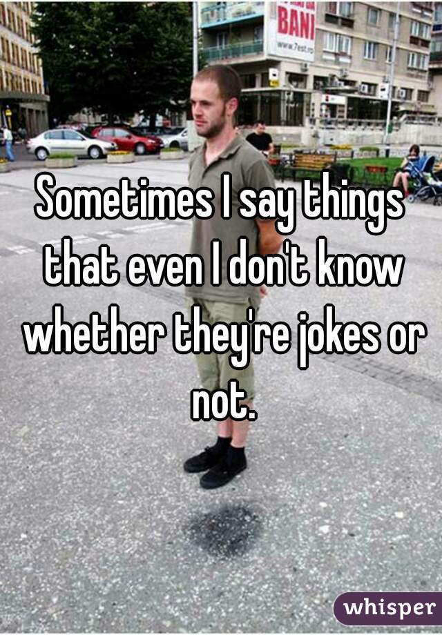 Sometimes I say things that even I don't know whether they're jokes or not.