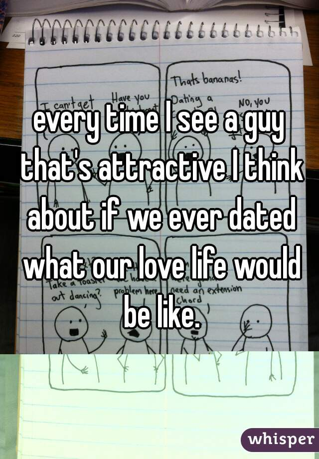 every time I see a guy that's attractive I think about if we ever dated what our love life would be like.
