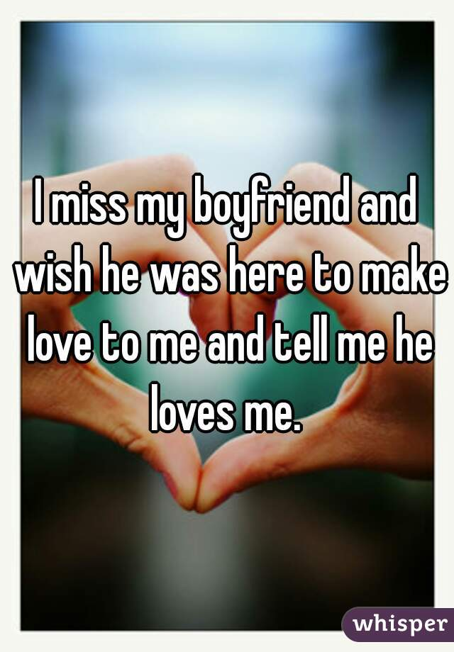 I miss my boyfriend and wish he was here to make love to me and tell me he loves me.