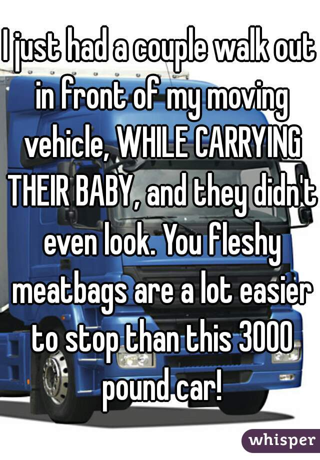I just had a couple walk out in front of my moving vehicle, WHILE CARRYING THEIR BABY, and they didn't even look. You fleshy meatbags are a lot easier to stop than this 3000 pound car!