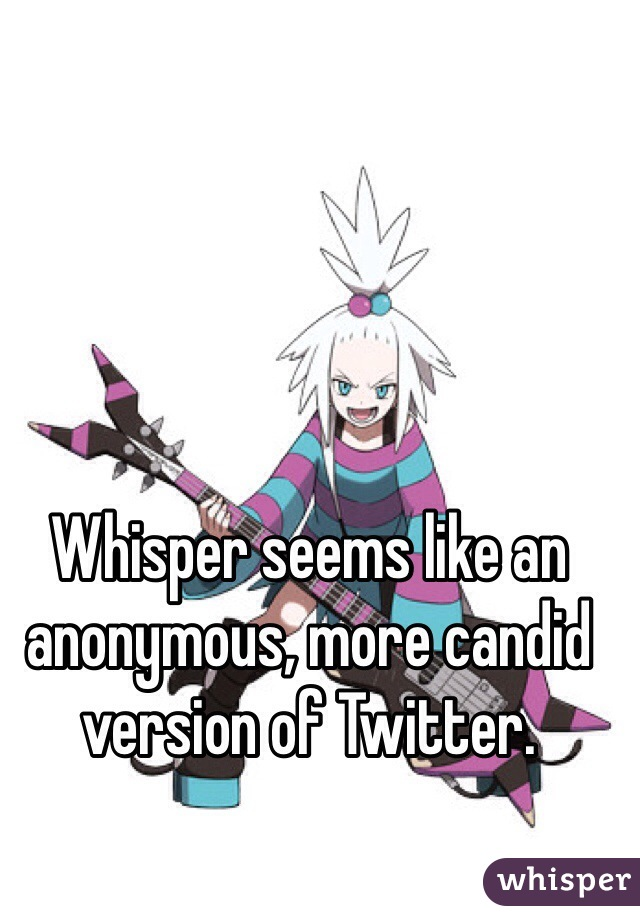 Whisper seems like an anonymous, more candid version of Twitter.