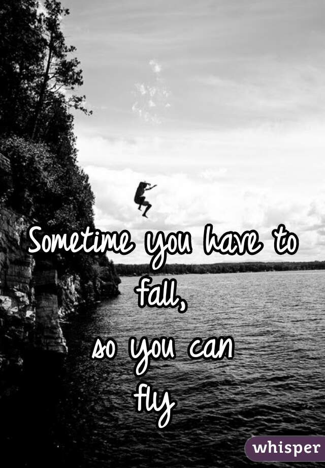 Sometime you have to fall, so you can fly