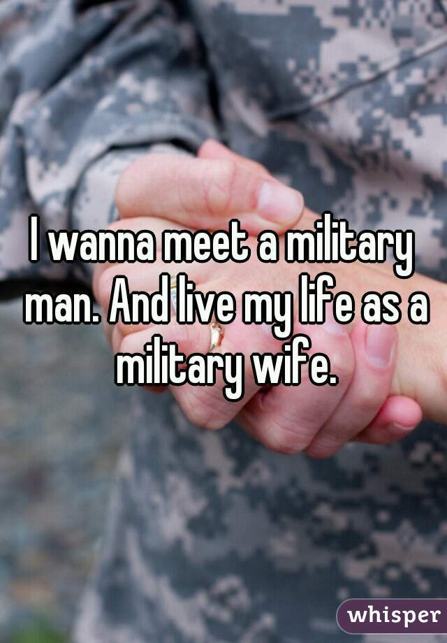 I wanna meet a military man. And live my life as a military wife.