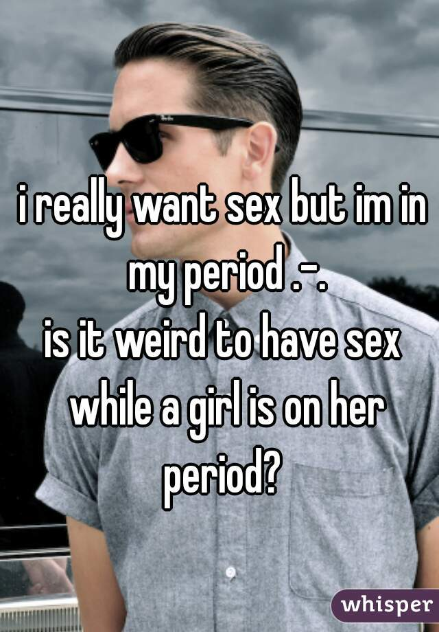 i really want sex but im in my period .-. is it weird to have sex while a girl is on her period?
