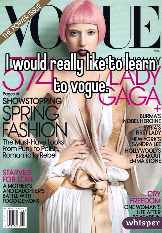I would really like to learn to vogue.