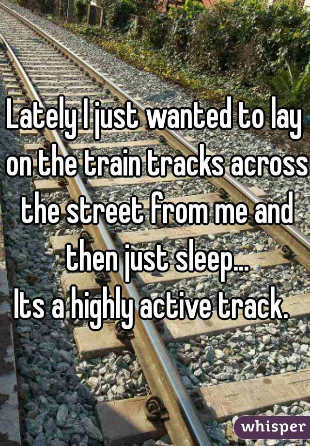 Lately I just wanted to lay on the train tracks across the street from me and then just sleep... Its a highly active track.