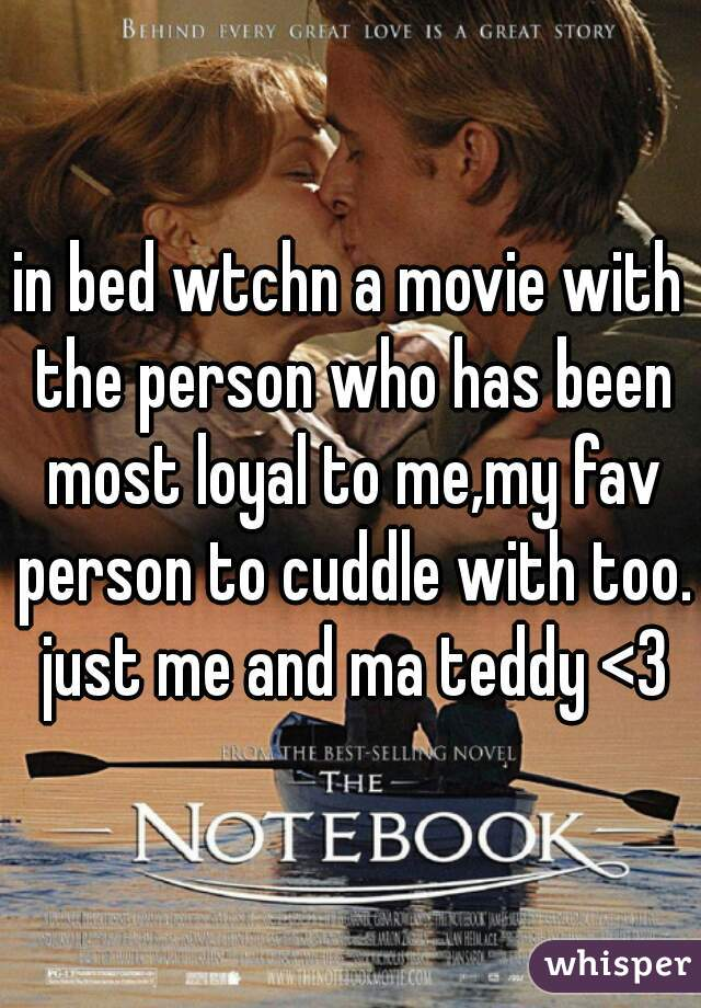 in bed wtchn a movie with the person who has been most loyal to me,my fav person to cuddle with too. just me and ma teddy <3