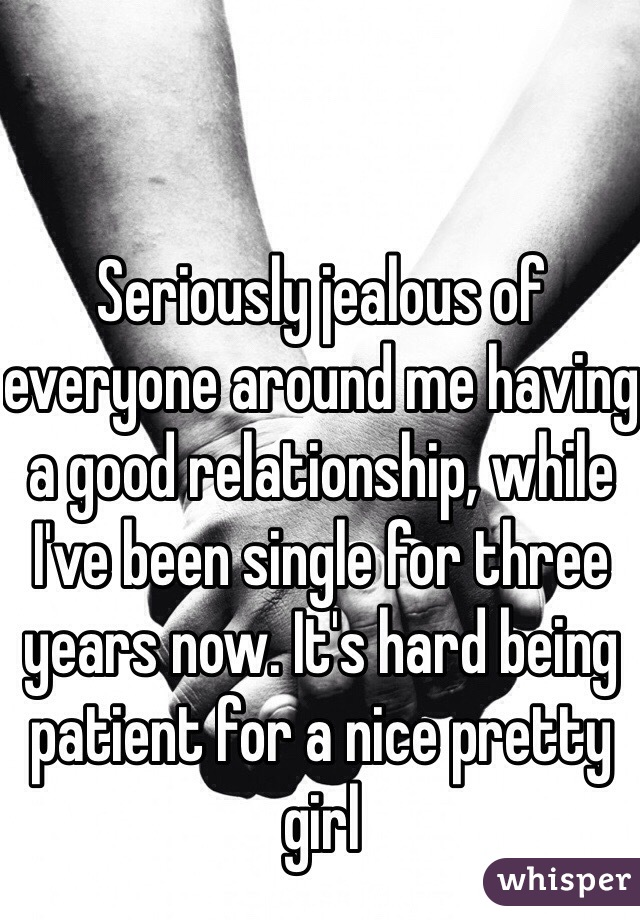 Seriously jealous of everyone around me having a good relationship, while I've been single for three years now. It's hard being patient for a nice pretty girl