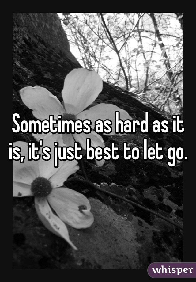 Sometimes as hard as it is, it's just best to let go.