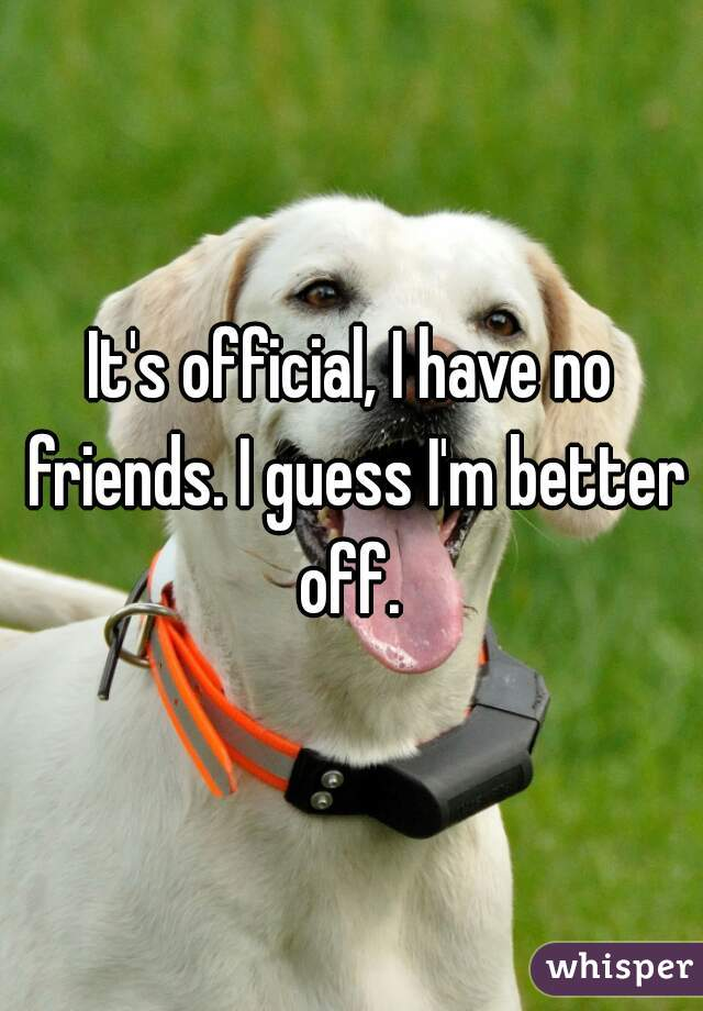 It's official, I have no friends. I guess I'm better off.