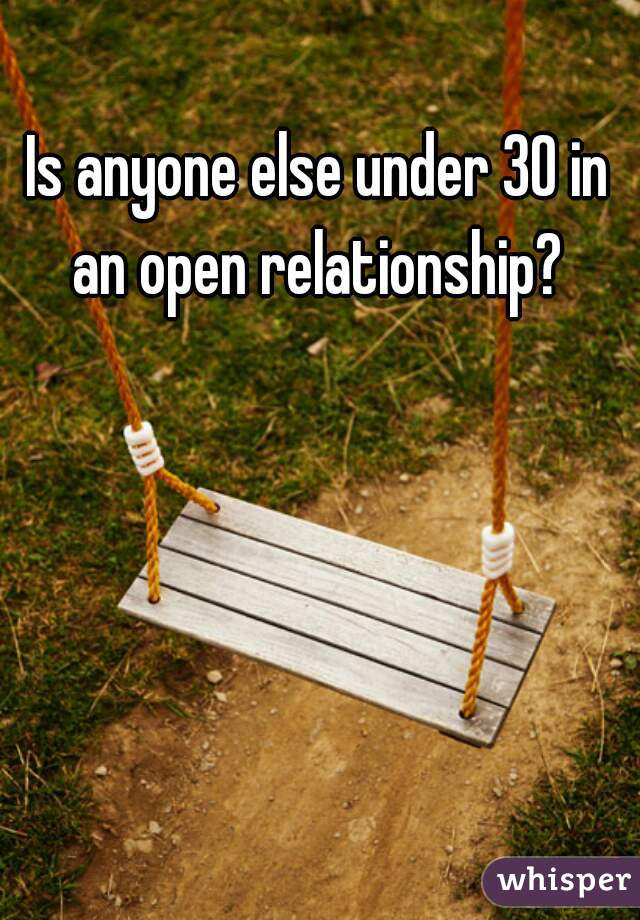 Is anyone else under 30 in an open relationship?