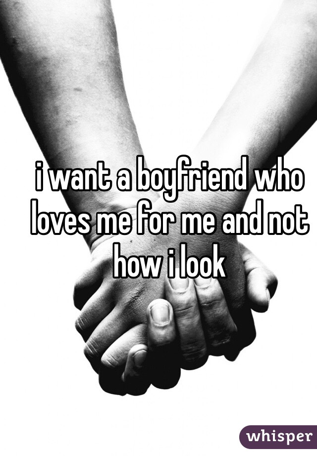 i want a boyfriend who loves me for me and not how i look