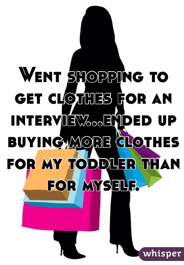 Went shopping to get clothes for an interview...ended up buying more clothes for my toddler than for myself.