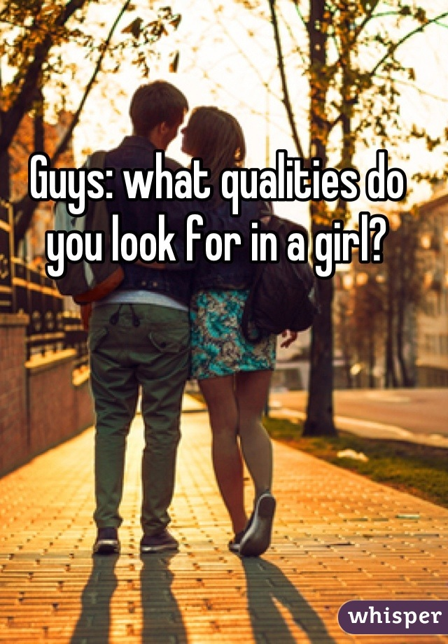 Guys: what qualities do you look for in a girl?