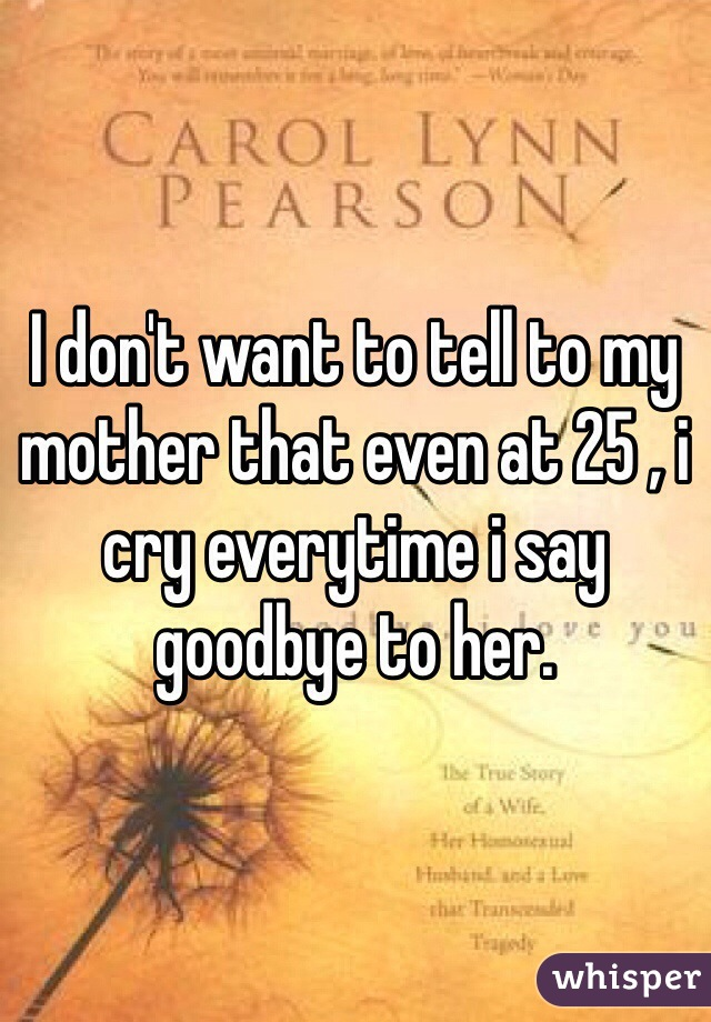 I don't want to tell to my mother that even at 25 , i cry everytime i say goodbye to her.