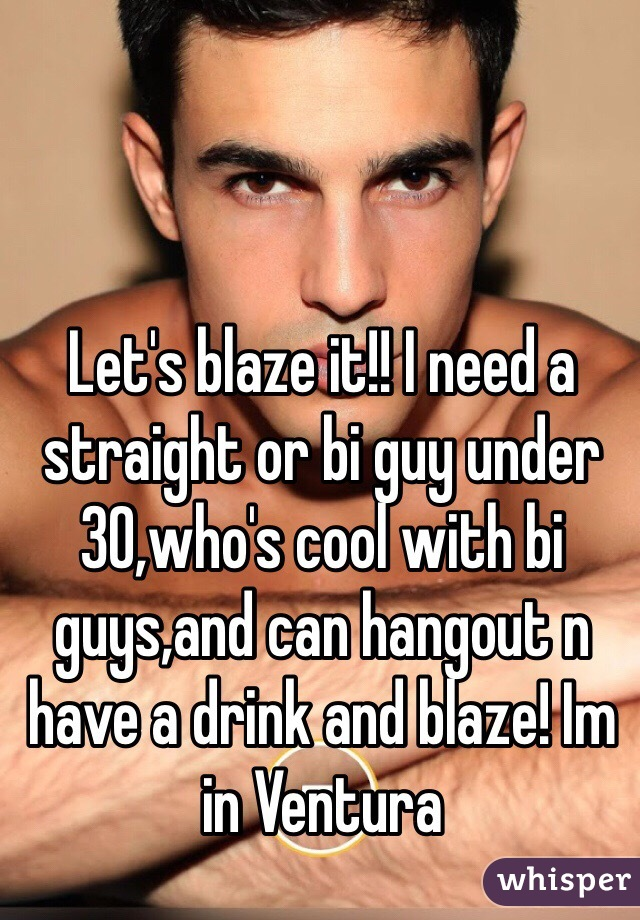 Let's blaze it!! I need a straight or bi guy under 30,who's cool with bi guys,and can hangout n have a drink and blaze! Im in Ventura