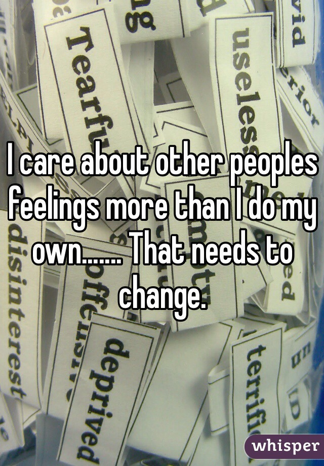 I care about other peoples feelings more than I do my own....... That needs to change.