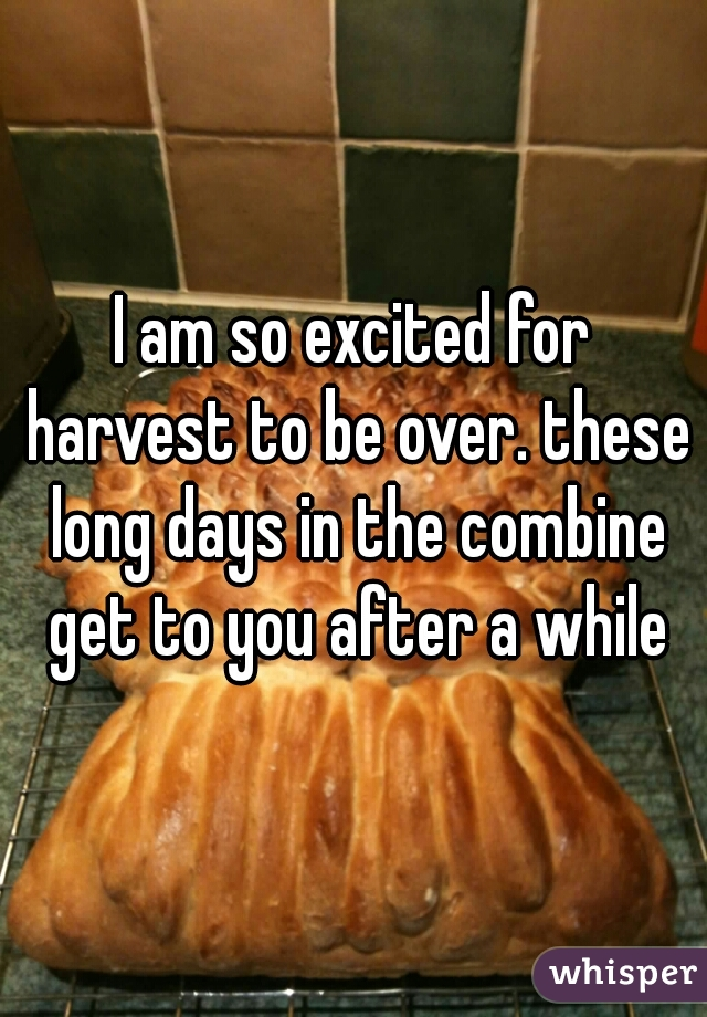 I am so excited for harvest to be over. these long days in the combine get to you after a while