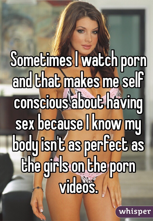 Sometimes I watch porn and that makes me self conscious about having sex because I know my body isn't as perfect as the girls on the porn videos.