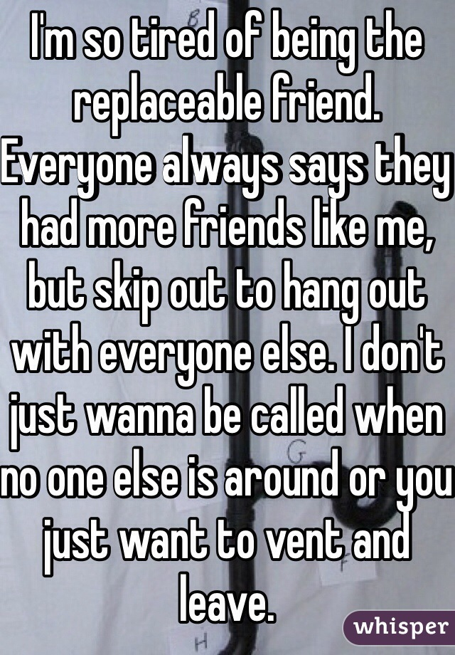 I'm so tired of being the replaceable friend. Everyone always says they had more friends like me, but skip out to hang out with everyone else. I don't just wanna be called when no one else is around or you just want to vent and leave.