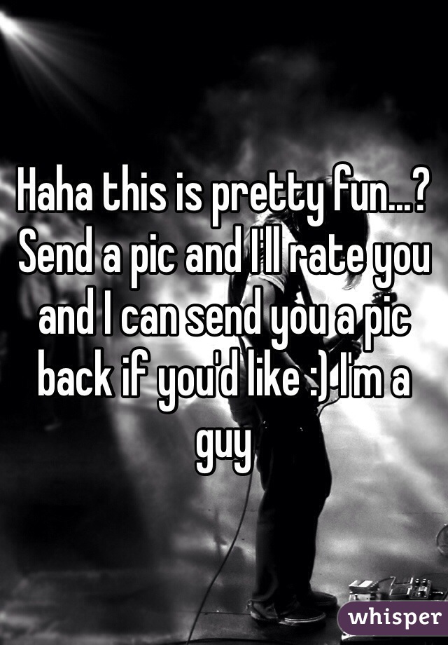 Haha this is pretty fun...? Send a pic and I'll rate you and I can send you a pic back if you'd like :) I'm a guy