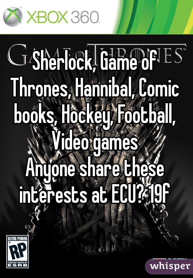Sherlock, Game of Thrones, Hannibal, Comic books, Hockey, Football,  Video games Anyone share these interests at ECU? 19f