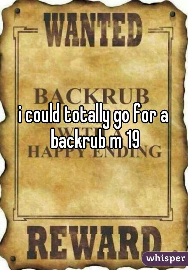 i could totally go for a backrub m 19