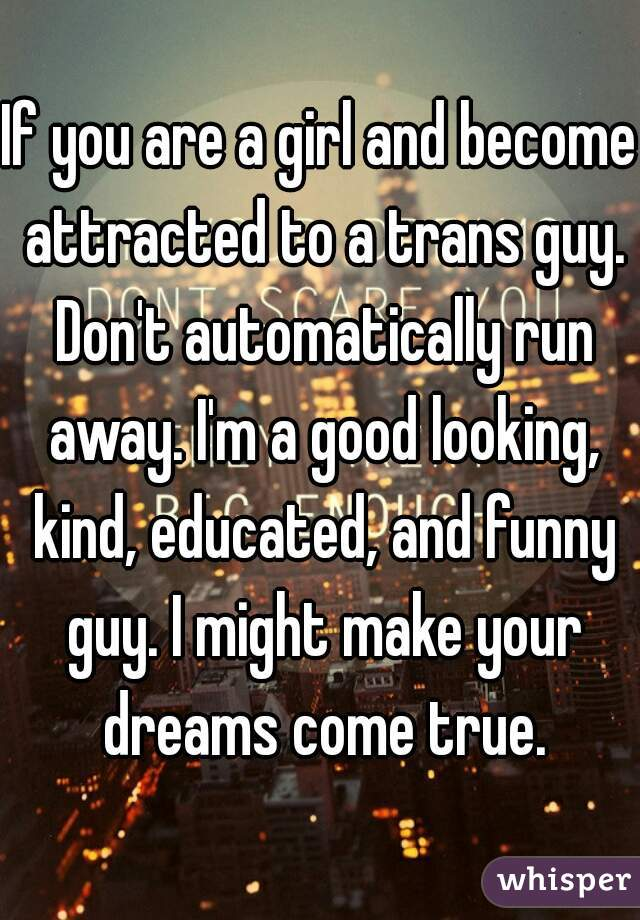 If you are a girl and become attracted to a trans guy. Don't automatically run away. I'm a good looking, kind, educated, and funny guy. I might make your dreams come true.