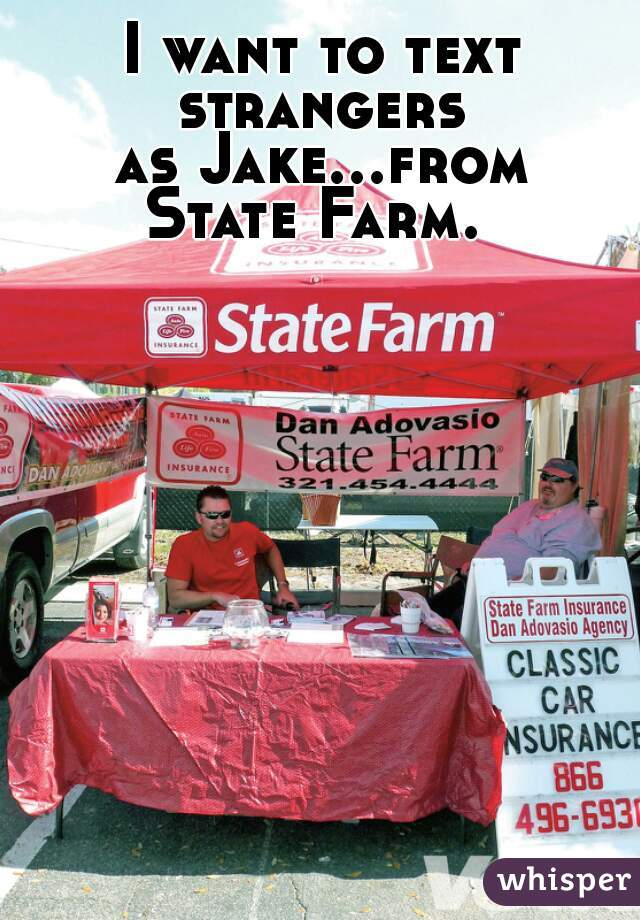 I want to text strangers  as Jake...from State Farm.