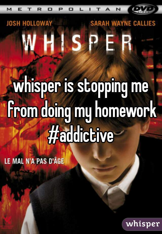 whisper is stopping me from doing my homework #addictive
