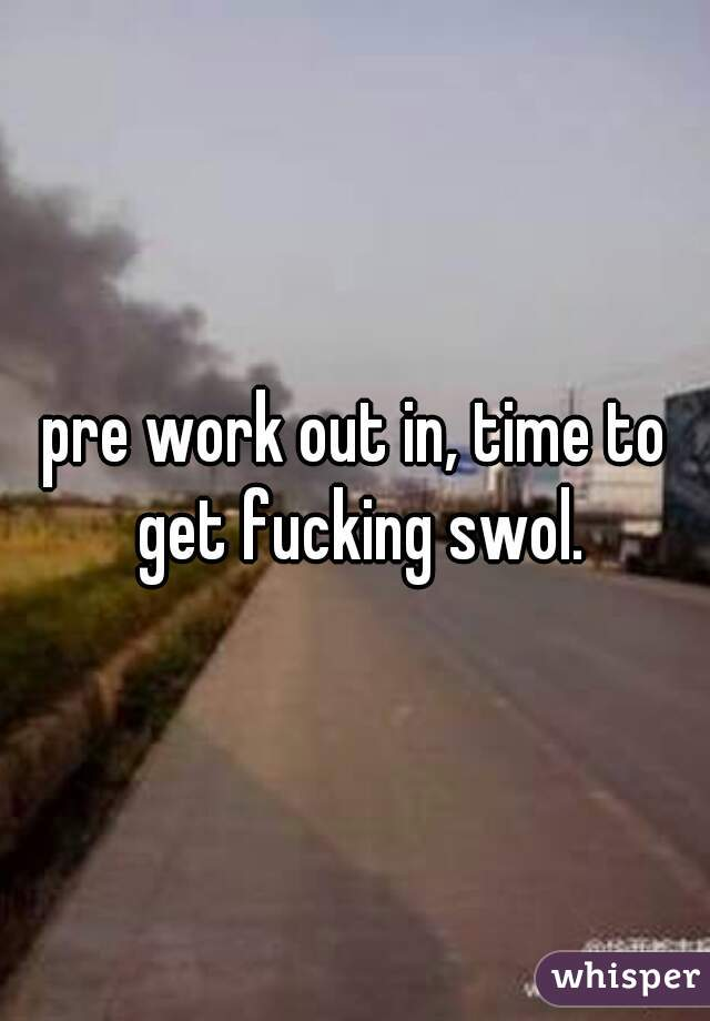 pre work out in, time to get fucking swol.