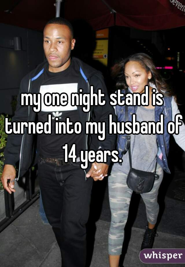 my one night stand is turned into my husband of 14 years.