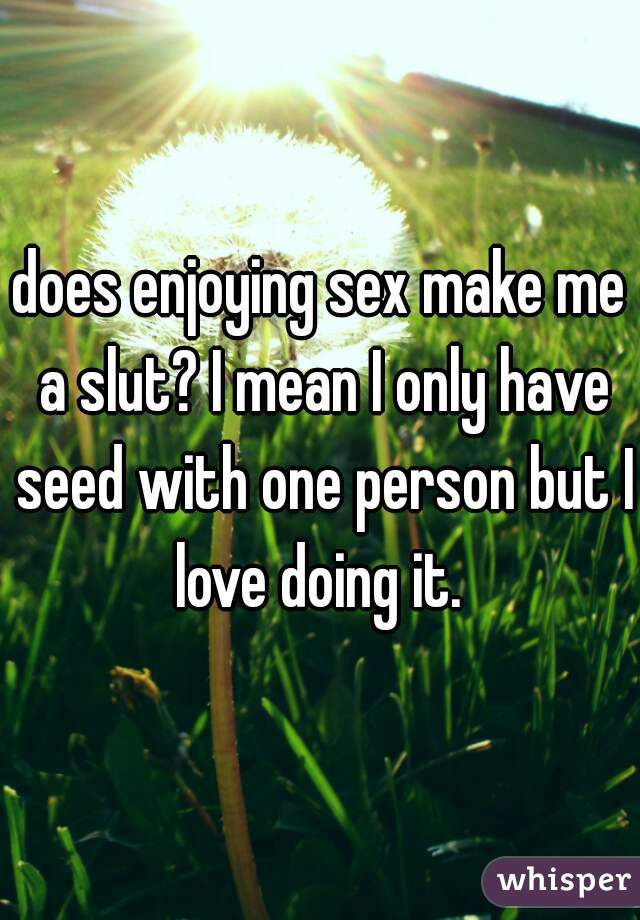 does enjoying sex make me a slut? I mean I only have seed with one person but I love doing it.