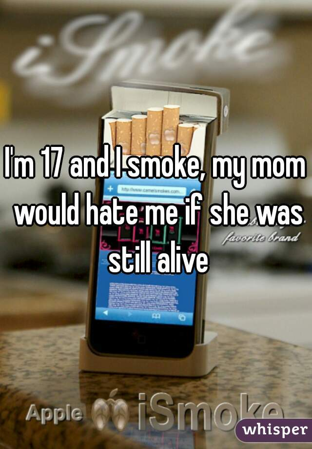 I'm 17 and I smoke, my mom would hate me if she was still alive