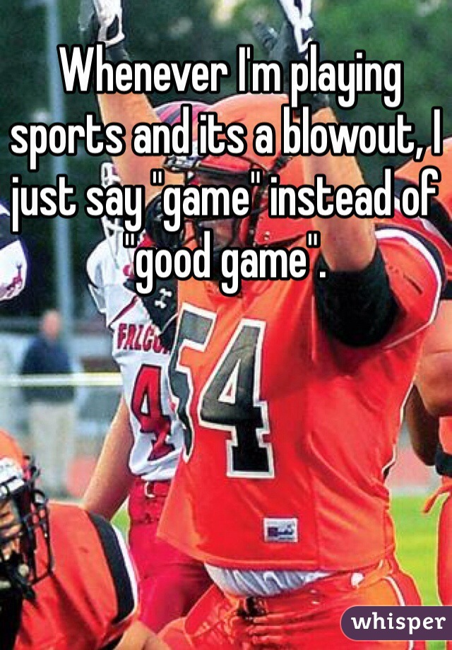 """Whenever I'm playing sports and its a blowout, I just say """"game"""" instead of """"good game""""."""