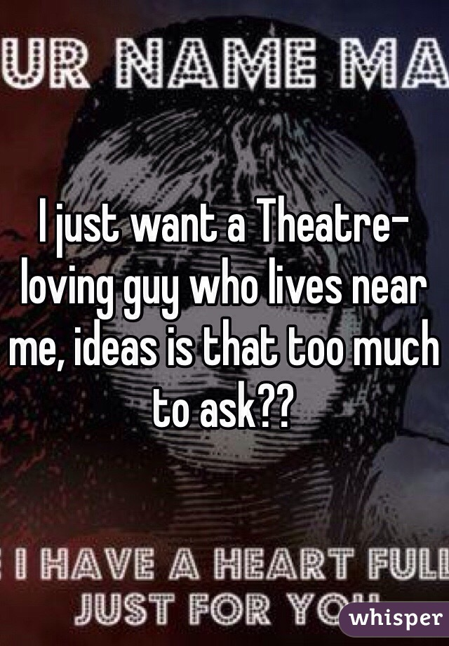 I just want a Theatre-loving guy who lives near me, ideas is that too much to ask??
