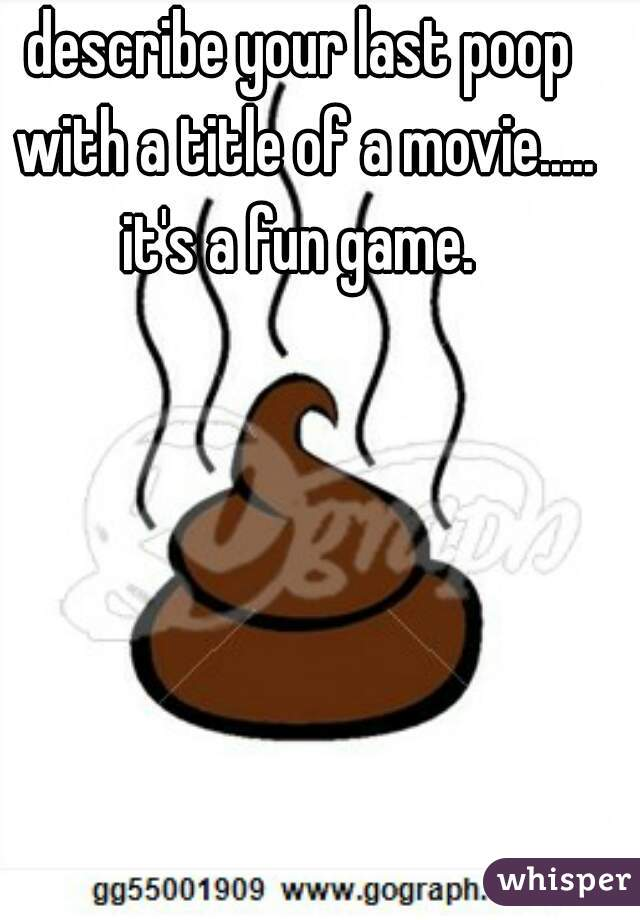 describe your last poop with a title of a movie..... it's a fun game.